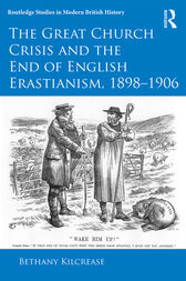 The Great Church Crisis and the End of English Erastianism, 1898-1906 by Bethany Kilcrease