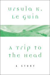 A Trip to the Head by Ursula K. Le Guin