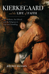 Kierkegaard and the Life of Faith by Jeffrey A. Hanson