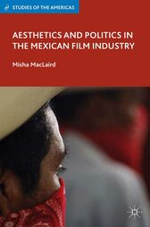 Aesthetics and Politics in the Mexican Film Industry by M. MacLaird
