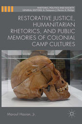 Restorative Justice, Humanitarian Rhetorics, and Public Memories of Colonial Camp Cultures by Jr. Hasian