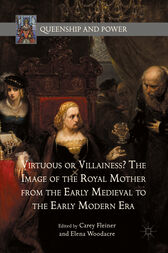 Virtuous or Villainess? The Image of the Royal Mother from the Early Medieval to the Early Modern Era by Carey Fleiner