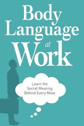 Body Language at Work: Learn the Secret Meaning Behind Every Move