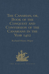 The Canarian, or, Book of the Conquest and Conversion of the Canarians in the Year 1402, by Messire Jean de Bethencourt, Kt. by Richard Henry Major