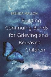Building Continuing Bonds for Grieving and Bereaved Children by Brenda Mallon
