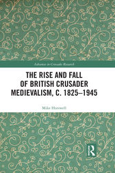 The Rise and Fall of British Crusader Medievalism, c.1825–1945 by Mike Horswell