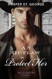 An Outlaw To Protect Her (Mills & Boon Historical) (Outlaws of the Wild West, Book 3) by Harper St. George