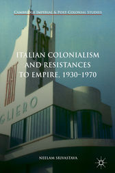 Italian Colonialism and Resistances to Empire, 1930-1970 by Neelam Srivastava