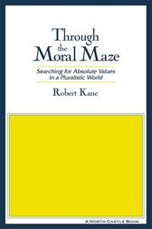 Through the Moral Maze: Searching for Absolute Values in a Pluralistic World by Robert Kane