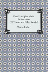 First Principles of the Reformation (95 Theses and Other Works)